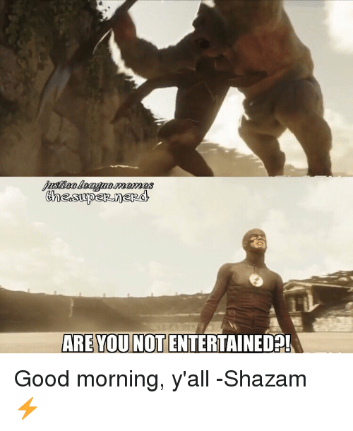 good mornings: ARE YOU NOT ENTERTAINED Good morning, y'all -Shazam ⚡