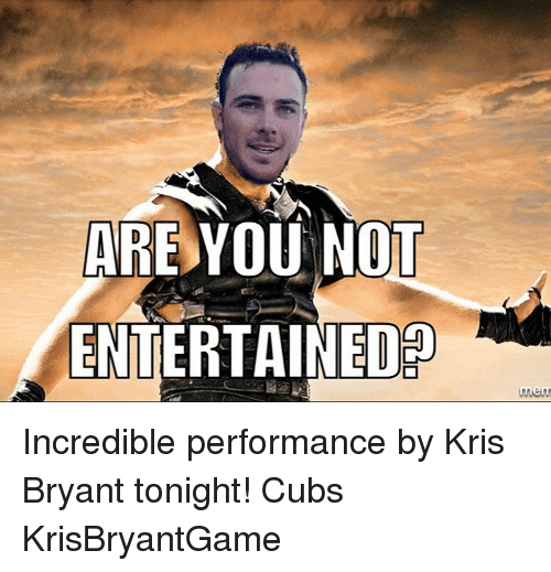 are you not entertained rnern incredible performance by kris bryant 2936876 are you not entertained rnern incredible performance by kris