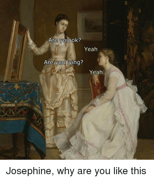 Classical Art, Why Are You Like This, and  You Lie: Are you ok?  Yeah  Are you lying?  Yeah Josephine, why are you like this