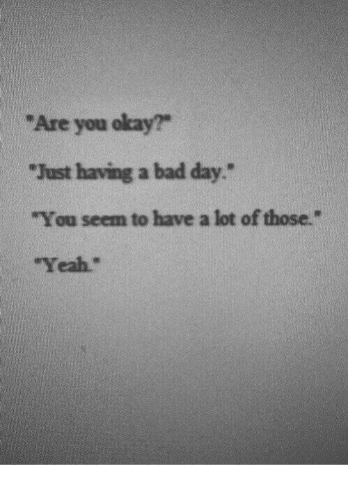 """You Okay: """"Are you okay?""""  """"Just having a bad day.  """"You seem to have a lot of those.""""  """"Yeah."""