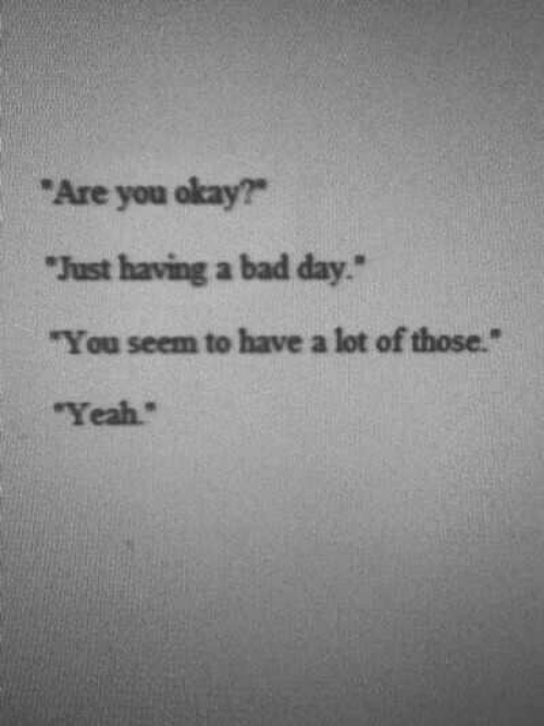 """You Okay: """"Are you okay?  """"Just having a bad day  """"You seem to have a lot of those.""""  Yeah"""""""