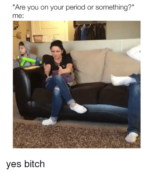 """Bitch, Period, and Girl Memes: """"Are you on your period or something?""""  me: yes bitch"""