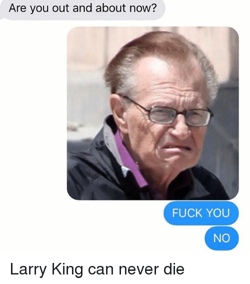 Fuck You, Larry King, and Relationships: Are you out and about now?  FUCK YOU  NO Larry King can never die