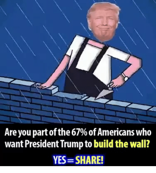 Trump, Yes, and Who: Are you part of the 67% of Americans who  want President Trump to build the wall?  YES-SHARE!