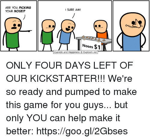 Dank, Cyanide and Happiness, and Game: ARE YOu PICKING  YOUR NOSE!?  I SURE AM  Noses $1  Cyanide and Happiness © Explosm.net ONLY FOUR DAYS LEFT OF OUR KICKSTARTER!!! We're so ready and pumped to make this game for you guys... but only YOU can help make it better: https://goo.gl/2Gbses