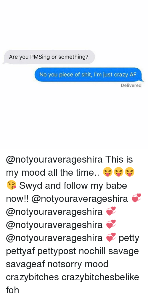 Pieces Of Shits: Are you PMSing or something?  No you piece of shit, l'm just crazy AF  Delivered @notyouraverageshira This is my mood all the time.. 😝😝😝😘 Swyd and follow my babe now!! @notyouraverageshira 💞 @notyouraverageshira 💞 @notyouraverageshira 💞 @notyouraverageshira 💞 petty pettyaf pettypost nochill savage savageaf notsorry mood crazybitches crazybitchesbelike foh