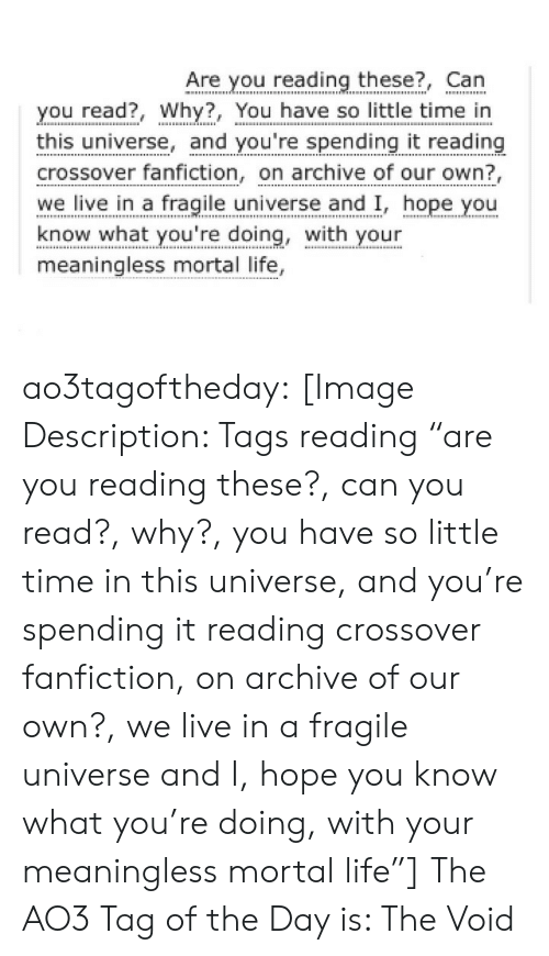 """fanfiction: Are you reading these?, Can  you read?, Why?, You have so little time in  this universe, and you're spending it reading  crossover fanfiction, on archive of our own?  we live in a fragile universe and I, hope you  know what you're doing, with your  meaningless mortal life, ao3tagoftheday:  [Image Description: Tags reading """"are you reading these?, can you read?, why?, you have so little time in this universe, and you're spending it reading crossover fanfiction, on archive of our own?, we live in a fragile universe and I, hope you know what you're doing, with your meaningless mortal life""""]  The AO3 Tag of the Day is: The Void"""