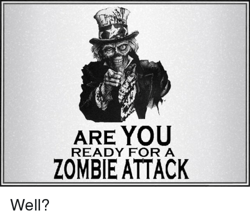 Memes, Zombies, and Zombie: ARE YOU  READY FOR A  ZOMBIE ATTACK Well?