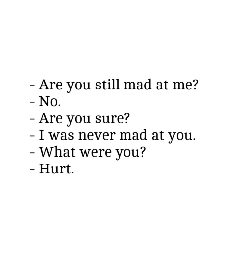 you still mad: Are you still mad at me?  No.  Are you sure?  I was never mad at vou.  What were you?  Hurt.