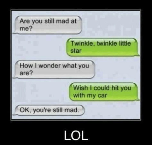 cars: Are you still mad at  me?  Twinkle, twinkle little  star  How I wonder what you  are?  Wish I could hit you  with my car  OK, you're still mad.  LOL
