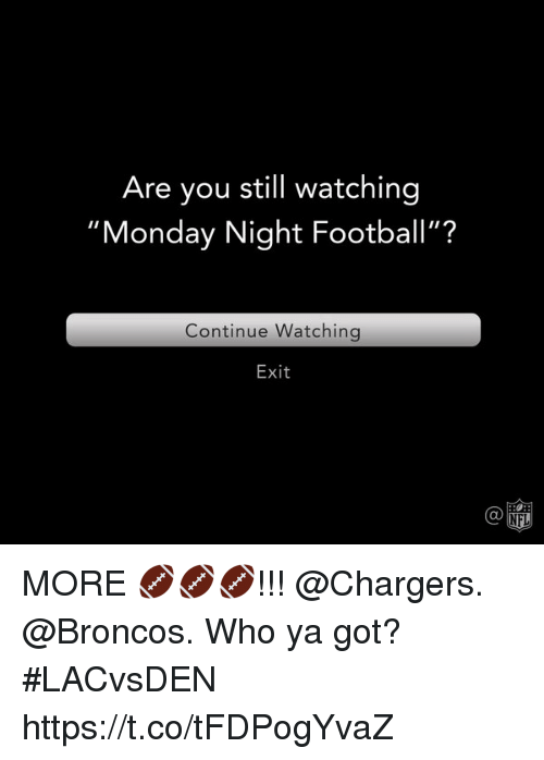 "Football, Memes, and Broncos: Are you still watching  ""Monday Night Football""?  Continue Watchingg  Exit  Ca  @叩 MORE 🏈🏈🏈!!! @Chargers. @Broncos.  Who ya got? #LACvsDEN https://t.co/tFDPogYvaZ"