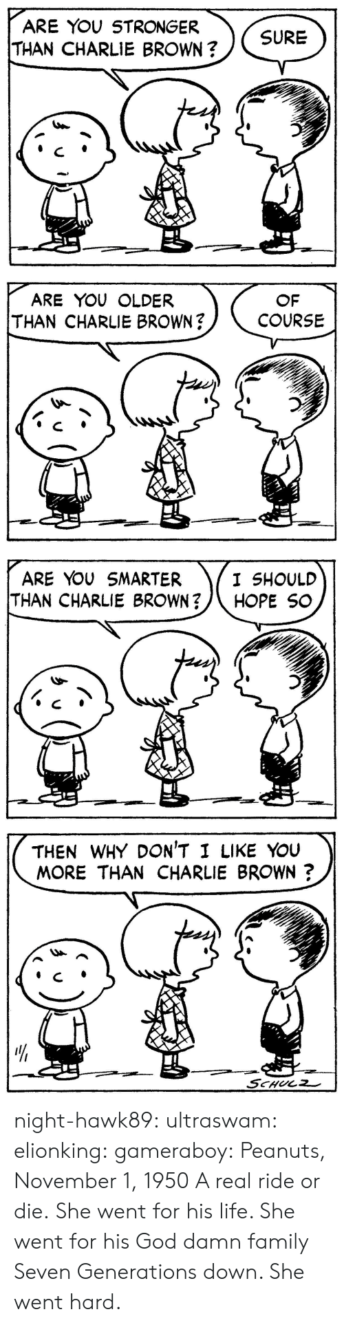 charlie brown: ARE YOU STRONGER  THAN CHARLIE BROWN?  SURE   ARE YOU OLDER  THAN CHARLIE BROWN?  OF  COURSE   ARE YOU SMARTER  THAN CHARLIE BROWN?/\ HOPE SC  I SHOULD   THEN WHY DON'T I LIKE YouU  MORE THAN CHARLIE BROWN?  リ  4  せー night-hawk89:  ultraswam:  elionking:  gameraboy:  Peanuts, November 1, 1950     A real ride or die.   She went for his life. She went for his God damn family Seven Generations down. She went hard.