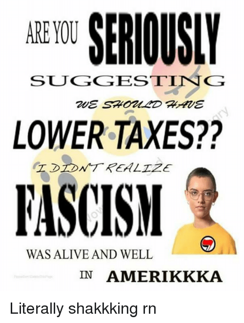 Alive, Memes, and Taxes: ARE YOU  SUGGESTING  LOWER TAXES??  FASCISM  WAS ALIVE AND WELL  IN AMERIKKKA Literally shakkking rn