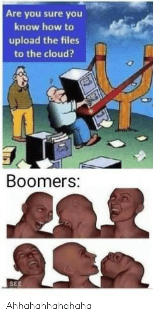 You Sure: Are you sure you  know how to  upload the files  to the cloud?  Boomers:  SEE Ahhahahhahahaha