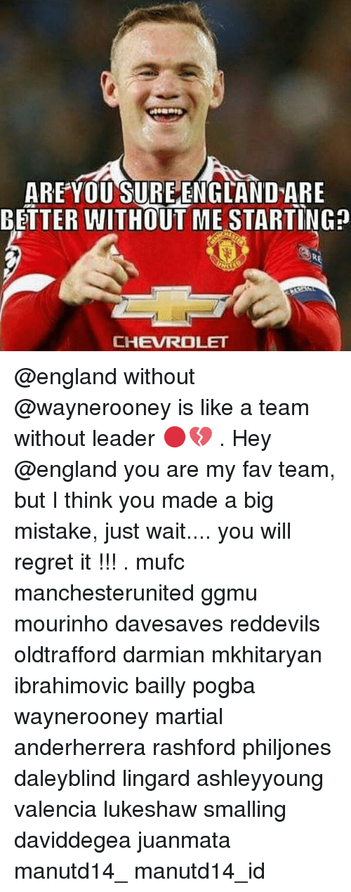 Memes, 🤖, and A Team: ARE YOU SUREENGLANDARE  BETTER WITHOUT ME STARTING  CHEVROLET @england without @waynerooney is like a team without leader 🔴💔 . Hey @england you are my fav team, but I think you made a big mistake, just wait.... you will regret it !!! . mufc manchesterunited ggmu mourinho davesaves reddevils oldtrafford darmian mkhitaryan ibrahimovic bailly pogba waynerooney martial anderherrera rashford philjones daleyblind lingard ashleyyoung valencia lukeshaw smalling daviddegea juanmata manutd14_ manutd14_id