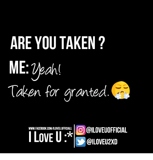 Taken For Granted Meme: ARE YOU TAKEN ME Veahl Taken For Granted COO