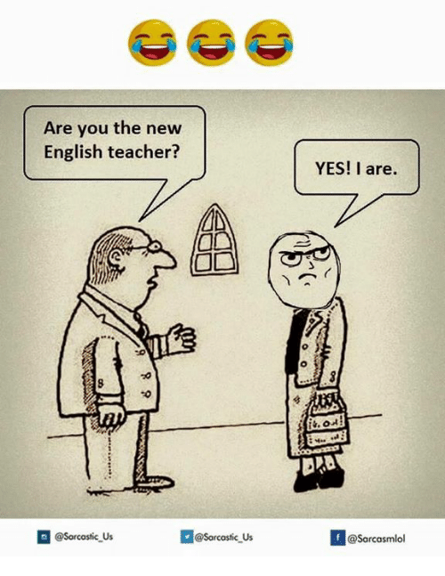 Teacher, English, and Yes: Are you the new  English teacher?  Sarcastic us  YES! I are.  If @Sarcasmlol