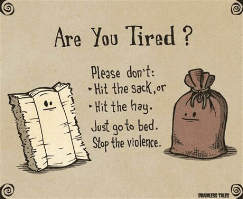 Violence: Are You Tired ?  Please don't:  • Hit the sack,or  • Hit the hay.  Just go to bed.  Stop the violence.  BRAINLESS TALES