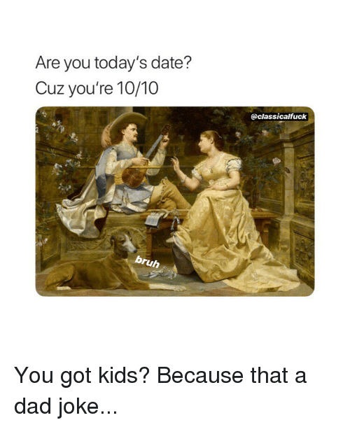 Ruh: Are you today's date?  Cuz you're 10/10  @classicalfuck  ruh You got kids? Because that a dad joke...