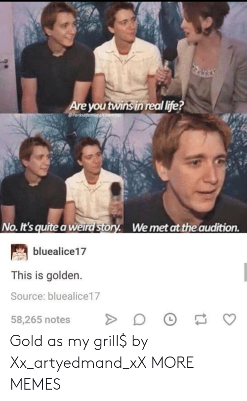 Life No: Are you twins in real life?  No. It's quite a weird Story. Wemet at the audition  bluealice17  This is golden.  Source: bluealice17  58,265 notes Gold as my grill$ by Xx_artyedmand_xX MORE MEMES