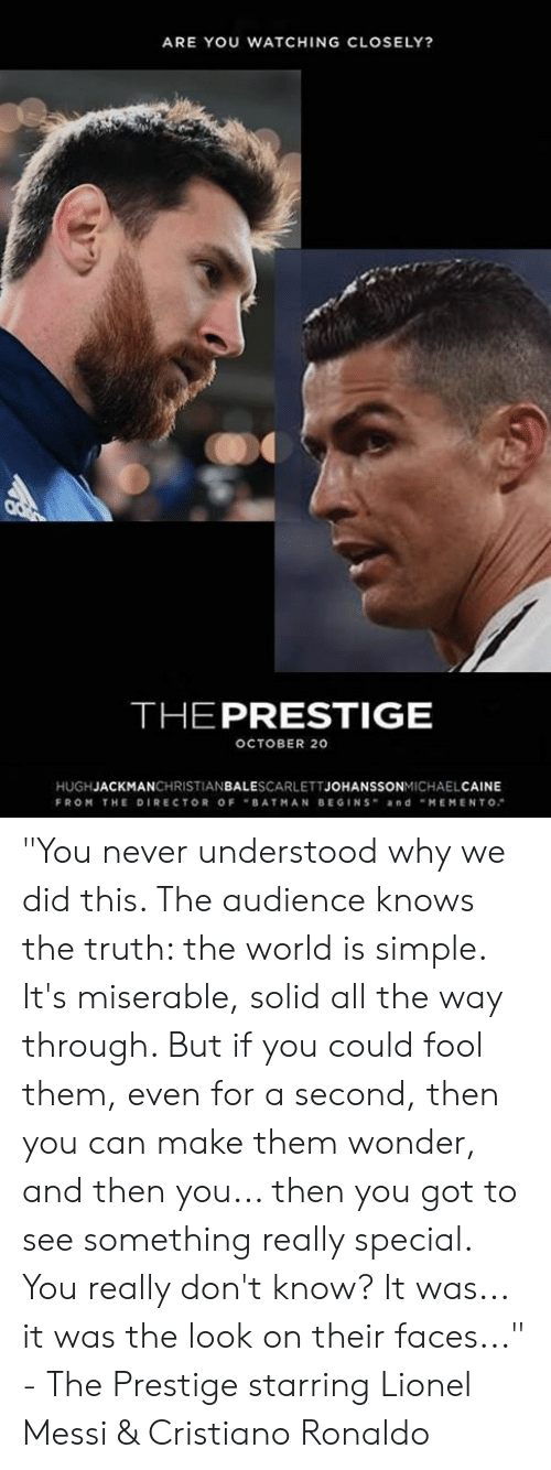 """Cristiano Ronaldo: ARE YOU WATCHING CLOSELY?  THEPRESTIGE  OCTOBER 20  HUGHJACKMANCHRISTIANBALESCARLETTJOHANSSONMICHAELCAINE  FROM THE DIRECTOR OFBATMAN BEGINS andMEMENTO """"You never understood why we did this. The audience knows the truth: the world is simple. It's miserable, solid all the way through. But if you could fool them, even for a second, then you can make them wonder, and then you... then you got to see something really special. You really don't know? It was... it was the look on their faces...""""  - The Prestige starring Lionel Messi & Cristiano Ronaldo"""