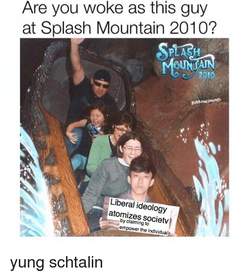 Dank, Ideology, and Individualism: Are you woke as this guy  at Splash Mountain 2010?  Liberal ideology  atomizes claiming to  empower the individual yung schtalin