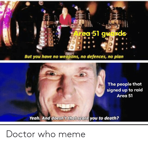 Doctor Who Meme: Area 51 guakds  But you have no weapons, no defences, no plan  The people that  signed up to raid  Area 51  Yeah. And doesn't that scare you to death? Doctor who meme