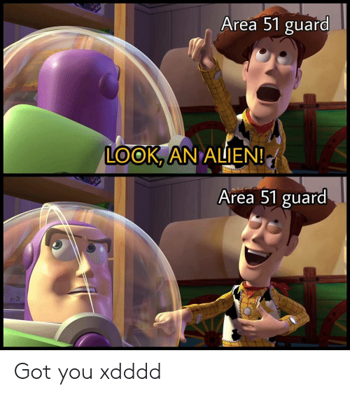 Xdddd: Area 51 guard  LOOK, AN ALIEN!  Area 51 guard Got you xdddd