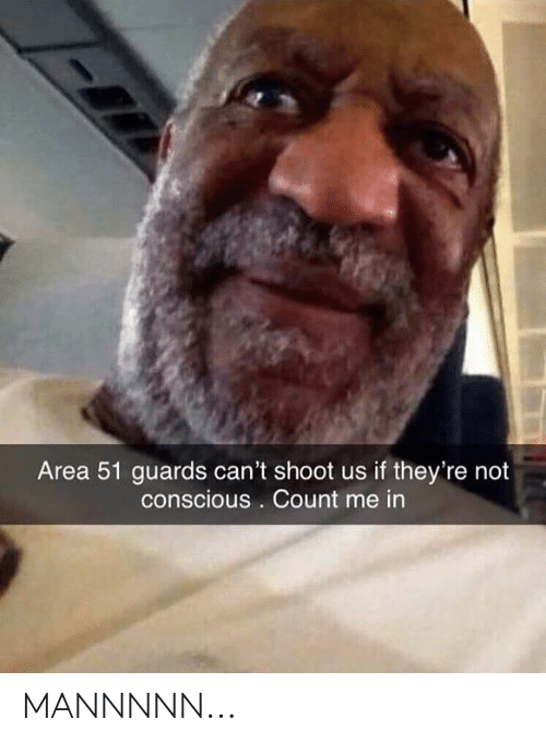 conscious: Area 51 guards can't shoot us if they're not  conscious . Count me in MANNNNN...