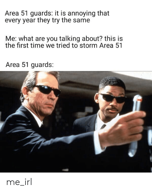 We Tried: Area 51 guards: it is annoying that  every year they try the same  Me: what are you talking about? this is  the first time we tried to storm Area 51  Area 51 guards: me_irl