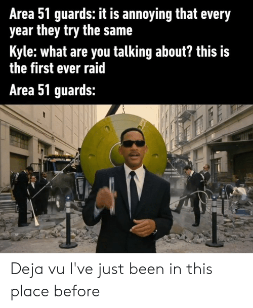 deja: Area 51 guards: it is annoying that every  year they try the same  Kyle:what are you talking about? this is  the first ever raid  Area 51 guards: Deja vu I've just been in this place before