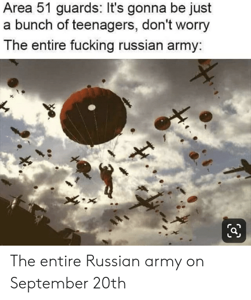 Its Gonna Be: Area 51 guards: It's gonna be just  a bunch of teenagers, don't worry  The entire fucking russian army: The entire Russian army on September 20th