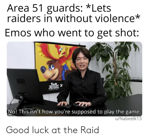 play the game: Area 51 guards: *Lets  raiders in without violence*  Emos who went to get shot:  X  No! This isn't how you're supposed to play the game.  w  u/Nabeelk13 Good luck at the Raid
