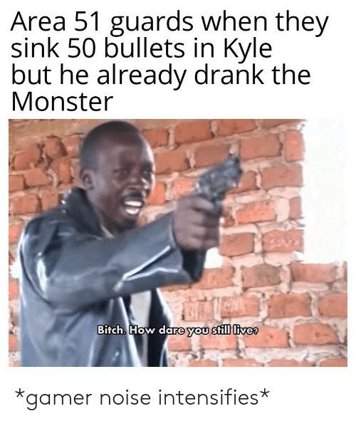 bullets: Area 51 guards when they  sink 50 bullets in Kyle  but he already drank the  Monster  Bitch. How dare you still live? *gamer noise intensifies*
