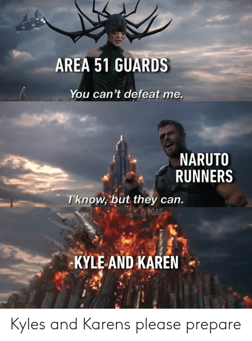 runners: AREA 51 GUARDS  You can't defeat me.  NARUTO  RUNNERS  Tknow, but they can.  @9GAG  KYLE AND KAREN Kyles and Karens please prepare