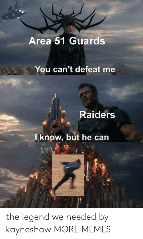 The Legend: Area 51 Guards  You can't defeat me  Raiders  Iknow, but he can the legend we needed by kayneshaw MORE MEMES
