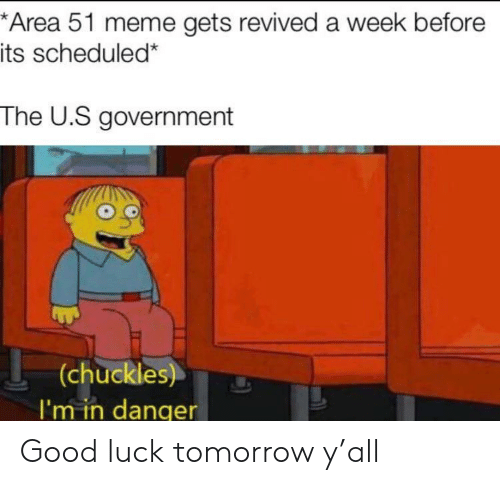 chuckles: *Area 51 meme gets revived a week before  its scheduled*  The U.S government  (chuckles)  I'm in danqer Good luck tomorrow y'all