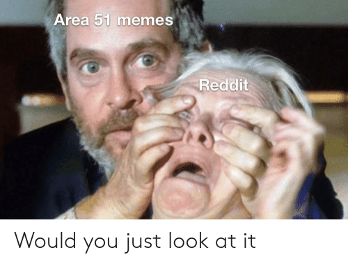 Would You Just Look At It: Area 51 memes  Reddit Would you just look at it