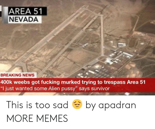 "Nevada: AREA 51  NEVADA  BREAKING NEWS  400k weebs got fucking murked trying to trespass Area 51  ""I just wanted some Alien pussy"" says survivor This is too sad 😔 by apadran MORE MEMES"