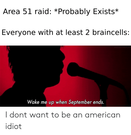 wake me up when september ends: Area 51 raid: *Probably Exists*  Everyone with at least 2 braincells:  Wake me up when September ends. I dont want to be an american idiot