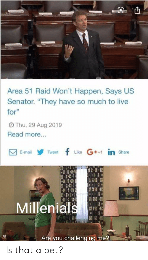 """senator: Area 51 Raid Won't Happen, Says US  Senator. """"They have so much to live  for""""  OThu, 29 Aug 2019  Read more...  Like G in share  Tweetf  E-mail  Millenials  Are you challenging me? Is that a bet?"""
