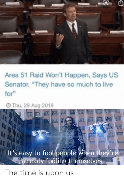 """senator: Area 51 Raid Won't Happen, Says US  Senator. """"They have so much to live  for""""  Thu, 29 Aug 2019  It's easy to foolipeople when they're  atready footing themselves. The time is upon us"""