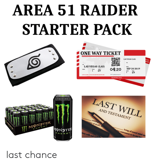 Starter Pack: AREA 51 RAIDER  STARTER PACK  ONE WAY TICKET  NOMY  ASS  LAS VEGAS (LAS)  DATE  TO:  LAS VEGAS (LAS)  SEP 20 2019  04:20  SEAT  SEAT  69  GATE  69  1  1  ETKT 454843121451100  GATE CLOSES 30 MINUTES BEFORE DEPARTURE  BOARDING PASS  LAST WILL  TAURINE  AND TESTAMENT  AURINA  , residing  ainty of death, do  being of sound mind  his instrument to be my  MNSTER  MONSTER  E NER GY  ious wills  ENER GY last chance