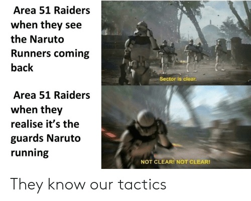 runners: Area 51 Raiders  when they see  the Naruto  Runners coming  back  Sector is clear.  Area 51 Raiders  when they  realise it's the  guards Naruto  running  NOT CLEAR! NOT CLEAR! They know our tactics