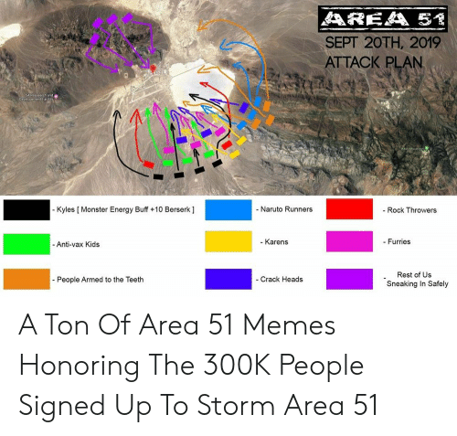 Sneaking: AREA 51  SEPT 20TH, 2019  ATTACK PLAN  SAReasesch ande  evelopement P  - Kyles [ Monster Energy Buff +10 Berserk ]  - Naruto Runners  - Rock Throwers  - Karens  - Furries  -Anti-vax Kids  Rest of Us  - Crack Heads  - People Armed to the Teeth  Sneaking In Safely A Ton Of Area 51 Memes Honoring The 300K People Signed Up To Storm Area 51