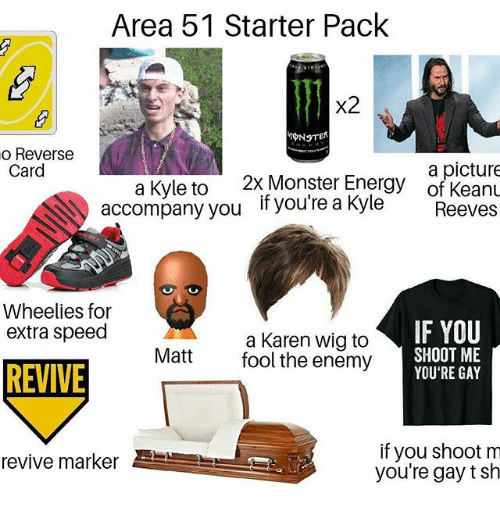 Revive: Area 51 Starter Pack  x2  o Reverse  Card  a picture  of KeanL  2x Monster Energy  a Kyle to  accompany you  if you're a Kyle  Reeves  Wheelies for  extra speed  IF YOU  a Karen wig to  fool the enemy  SHOOT ME  YOU'RE GAY  Matt  REVIVE  if you shoot m  you're gay t sh  revive marker