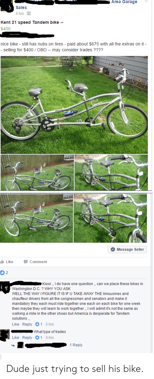 chauffeur: Area Garage  Sales  3 hrs  Kent 21 speed Tandem bike --  $400  nice bike still has nubs on tires paid about $675 with all the extras on it-  - selling for $400 OBO - may consider trades????  Message Seller  Like  Comment  2  Kiool, I do have one question ,, can we place these bikes in  Washington D.C.? WHY YOU ASK  WELL THE WAY I FIGURE IT IS IF U TAKE AWAY THE limousines and  chauffeur drivers from all the congressmen and senators and make it  mandatory they each must ride together one each on each bike for one week  then maybe they will learn to work together,, I will admit it's not the same as  walking a mile in the other shoes but America is desperate for Tandem  solutions  Like Reply 1-3 hrs  What type of trades  Like Reply 1 3 hrs  1 Reply Dude just trying to sell his bike.