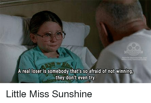 Little Miss Sunshine: Areal loser is somebody that's so afraid of not winning,  they don't even try. Little Miss Sunshine