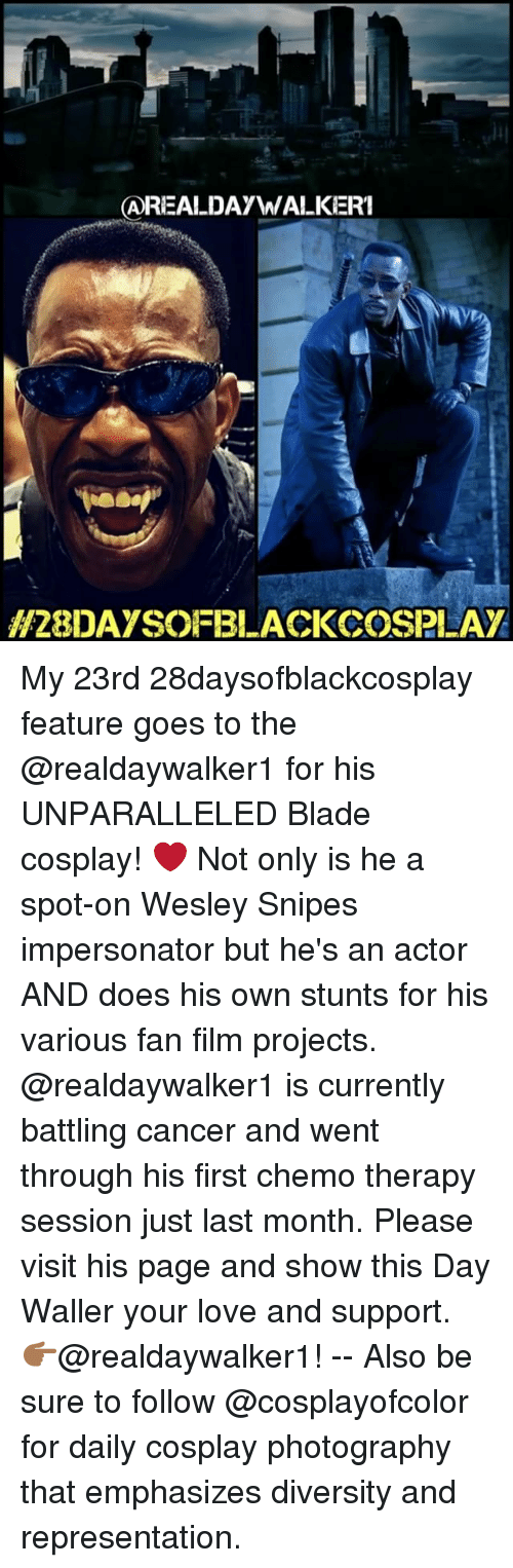 goe: AREALDAyW  WALKERI  H28DAYSOFBLACKCOSPLAY My 23rd 28daysofblackcosplay feature goes to the @realdaywalker1 for his UNPARALLELED Blade cosplay! ❤️ Not only is he a spot-on Wesley Snipes impersonator but he's an actor AND does his own stunts for his various fan film projects. @realdaywalker1 is currently battling cancer and went through his first chemo therapy session just last month. Please visit his page and show this Day Waller your love and support. 👉🏾@realdaywalker1! -- Also be sure to follow @cosplayofcolor for daily cosplay photography that emphasizes diversity and representation.