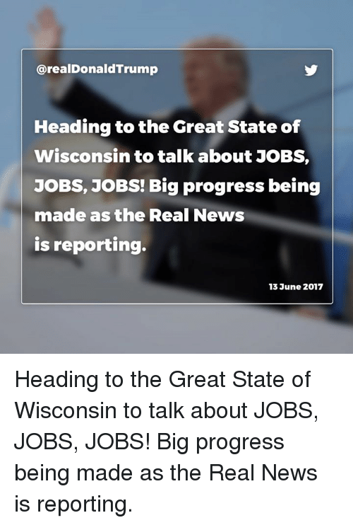 News, Jobs, and The Real: arealDonald Trump  Heading to the Great State of  Wisconsin to talk about JOBS,  JOBS, JOBS! Big progress being  made as the Real News  is reporting.  13 June 2017 Heading to the Great State of Wisconsin to talk about JOBS, JOBS, JOBS! Big progress being made as the Real News is reporting.